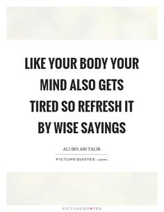 Like your body your mind also gets tired so refresh it by wise sayings Picture Quote #1