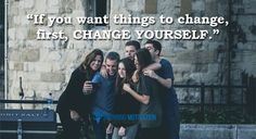 If You Want To See Things Change, Change Yourself