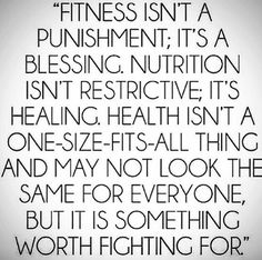 Fitness isn't a punishment; it's a blessing. Nutrition isn't restrictive; it's healing. Health isn't a one-size fits-all thing and may not look the same for everyone, but it is something worth fighting for