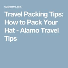 Travel Packing Tips: How to Pack Your Hat - Alamo Travel Tips