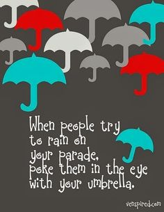 When people try to rain on your parade poke them in the eye with your umbrella | Inspirational Quotes