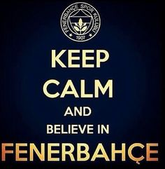 . KEEP CALM         and      BELIEVE           IN FENERBAHCE