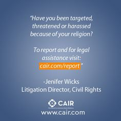 """""""Have you been targeted, threatened or harassed  because of your religion?  To report and for legal  assistance visit:  cair.com/report """"  -Jenifer Wicks Litigation Director, Civil Rights"""