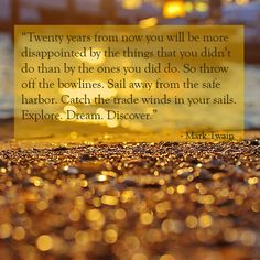 """""""Twenty years from now you will be more disappointed by the things that you didn't do than by the ones you did do. So throw off the bowlines..."""
