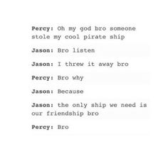 Percy: *starts getting teared up* Bro? Jason: *handing Percy tissue* Bro, worked really hard on that ship Percy Jackson Head Canon, Percy Jackson Ships, Percy Jackson Fan Art, Percy Jackson Memes, Percy Jackson Books, Percy Jackson Fandom, Solangelo, Percabeth, Magnus Chase