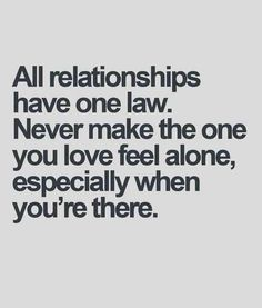 """All relationships have one law. Never make the one you love feel alone, especially when you're there."""