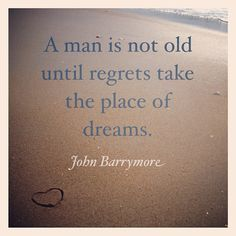 A man is not old until regrets take the place of #dreams.  ~ John Barrymore