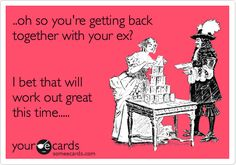 ..oh so you're getting back together with your ex? I bet that will work out great this time.....