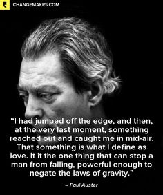 """Paul Auster in Moon Palace """"I had jumped off the edge, and then, at the very last moment, something reached out and caught me in mid-air. That something is what I define as love. It is the one thing that can stop a man from falling, powerful enough to negate the laws of gravity."""""""