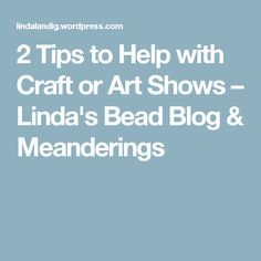 2 Tips to Help with Craft or Art Shows – Linda's Bead Blog &  Meanderings