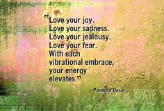 """Love your joy. Love your sadness. Love your jealousy. Love your fear. With each vibrational embrace, your energy elevates."" ~Panache Desai 