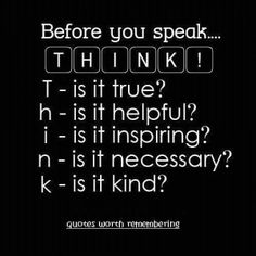 should be taped up in everyone room... THINK Before you speak . . . AND make sure what you say is TRUE and not a pipe dream, or just to hear yourself talk.  Many people DO NOT understand that WORDS MEAN THINGS and once said CAN NOT BE TAKEN BACK.