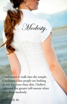 Modesty is a way of demonstrating that you do not need to use your body to entice anybody and that you have self  respect...