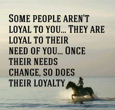 "Know which kind of people you really have around you and if they are truly loyal...or just needy. ""Some people aren't loyal to you...they are loyal to their need of you...once their needs change, so does their loyalty."""