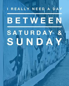 I really need a day between Saturday and Sunday. - EvannClingan.com