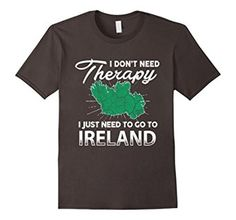 Amazon.com: I Don't Need Therapy I Just Need To Go To IRELAND T-Shirt: Clothing