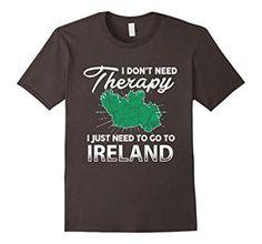 Amazon.com: I Don't Need Therapy I Just Need To Go To IRELAND T-Shirt: Clothing