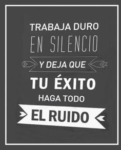 Trabaja duro en silencio y deja que tu éxito haga todo el ruido.