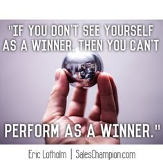 """""""If you don't see yourself as a winner, then you can't perform as a winner."""" #saleschampion #ericlofholm #motivation"""