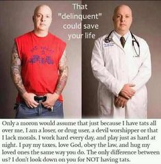 LOVE this** so TRUE.. there are SO many Doctors Lawyers and other professionals that have tattoos and you would never know.. don't judge people just because they have tattoos!!!!!!