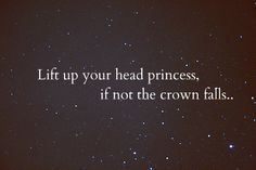 Lift up your head, princess. If not, the crown falls.