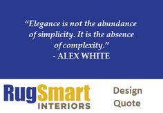 """Elegance is not the abundance of simplicity. It is the absence of complexity."" — ALEX WHITE // RugSmart Design Quote"