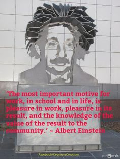 'The most important motive for work, in school and in life, is pleasure in work, pleasure in its result, and the knowledge of the value of the result to the community.' ~ Albert Einstein