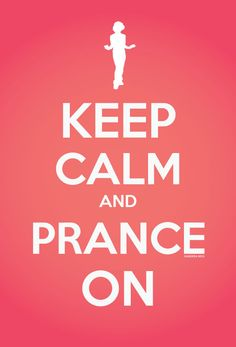 Stay calm and prance on. Love! LOL