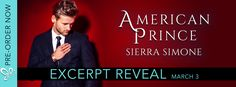 Excerpt Reveal AMERICAN PRINCE by Sierra Simone   American Prince the highly-anticipated follow up to American Queen by Sierra Simone is coming March 7th!!  American Prince by Sierra Simone Publication Date: March 7th 2017 Genre: Contemporary Romance  Cover Designer: Hang Le  Ive been many things.  Ive been a son and a stepbrother. An Army captain and a Vice President.  But only with Him am I a prince. His little prince.  Only with Maxen and Greer does my world make sense only between them…