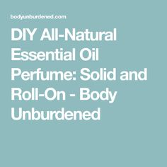 DIY All-Natural Essential Oil Perfume: Solid and Roll-On - Body Unburdened