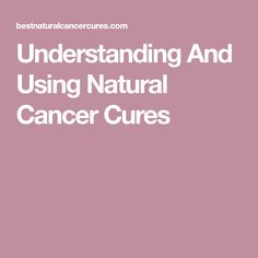Understanding And Using Natural Cancer Cures