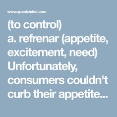 (to control) a.refrenar(appetite, excitement, need) Unfortunately, consumers couldn't curb their appetite for imported goods.Lamentablemente, los consumidores no pudieron refrenar su apetito de bienes importados. b.dominar(anger, excitement) I just tried to breathe deeply and curb my anger.