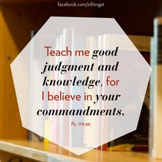 """""""Teach me good judgment and knowledge: for I have believed thy commandments.""""  Psalm 119:66  Teach me....I believe!"""