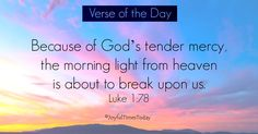 Verse of the Day Because of God's tender mercy, the morning light from heaven is about to break upon us. Luke 1:78 I love the peek of Arizona sunrises over the mountains near my home even though it's rare for me to see them. Sunsets are another thing: I'm always able to see the way God splashes the sky with His beautiful colors if I simply look towards the west in this beautiful state I live in. When I look up later into the night sky, I see the moon, stars, Milkyway and shooting stars…