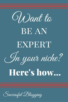 Want To Be An Expert In Your Niche? Here's How