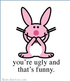 Happy Bunny, you can be so mean! But cute....