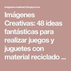 Imágenes Creativas: 48 ideas fantásticas para realizar juegos y juguetes con material reciclado o de reuso.