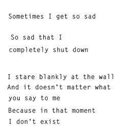 I remember when I was suicidal and depressed. I always seemed to retreat into myself. I felt so alone not only because people weren't talking to me but because I didn't want to talk to anyone else. My mind as always thinking very suicidal thoughts, and honestly, that didn't scare me one bit. Now looking back, I am terrified of how close I actually came to suicide. When you become depressed your mind becomes a place of darkness and life becomes pointless to you.