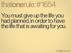 You must give up the life you had planned, in order to have the life that is waiting for you.