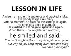 Life lesson, *Don't cry over the same thing over and over....* I need to work on this