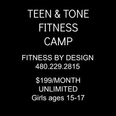 Teen and Tone - Fitness Camp specifically for the Teenage GIRL!!!! Fitness and Finess, Health and Wellness, Poise and Posture - and why it is important! Build your strength from the inside out! $199/month 4 days per week, 1 hour per day, 8 weeks.   Sign ups going on now. Limited space available - additional camps available for ages 9-14; Please go to the Fitness By Design web page at: http://www.fitnessbydesignaz.com or see our Face Book page... or you can call! :) See you soon! 480.229.2815