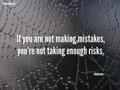 If you are not making mistakes, you're not taking enough risks