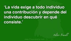 La vida exige a todo individuo una contribución y depende del individuo descubrir en qué consiste.