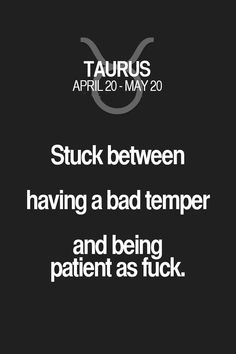 Stuck between having a bad temper and being patient as fuck. Taurus | Taurus Quotes | Taurus Zodiac Signs