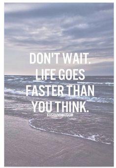 Don't wait! Life is short