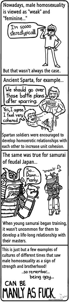 """""""Nowadays, male homosexuality is viewed as 'weak' and 'feminine' But that wasn't always the case. Ancient Sparta, for example. Spartan soldiers were encouraged to develop homoerotic relationships with each other to increase unit cohesion. The same was true for samurai of feudal Japan. [click on image for a short clip and analysis exploring the topic of homophobia in American society and the link often made between heterosexuality and masculinity]"""