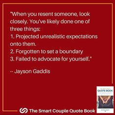 When you resent someone, look closely. You've likely done one of three things: 1. Projected unrealistic expectations onto them 2. Forgotten to set a boundary 3. Failed to advocate for yourself  Jayson Gaddis