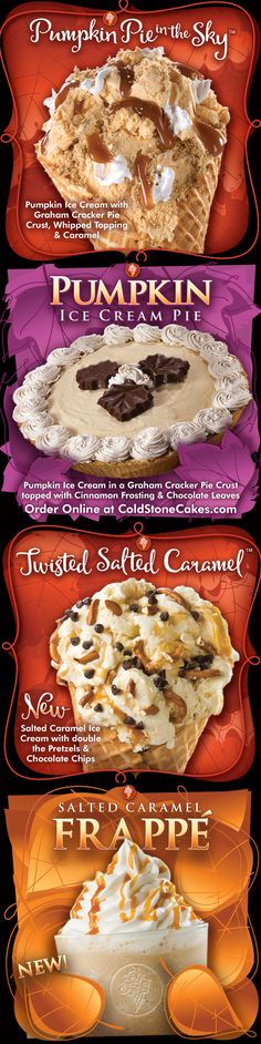 Try our Pumpkin Pie in the Sky and Twisted Salted Caramel Creations, as well as our Salted Caramel Frappé and Pumpkin Ice Cream Pie! Our Pumpkin Ice Cream Pie is available in stores and at www.coldstonecakes.com beginning Nov. 5