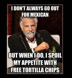 Funny photos, most interesting man in the world meme, mexican food fill up on tortilla chips