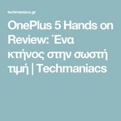 OnePlus 5 Hands on Review: Ένα κτήνος στην σωστή τιμή | Techmaniacs